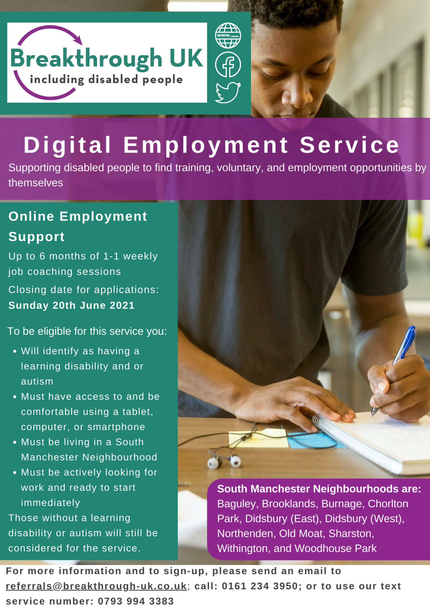 Digital Employment Service. Supporting disabled people find training, voluntary, and employment opportunities by themselves. Online employment support. Up to 6 months of 1-1 weekly job coaching sessions. Closing date for applications: Sunday 20th June 2021. To be eligible for this service you: Will identify as having a learning disability and/or autism. Must have access to and be comfortable using a tablet, computer or smartphone. Must be living in a South Manchester Neighbourhood. Must be actively looking for work and ready to start immediately. Those without a learning disability or autism will still be considered for the service. South Manchester Neighbourhoods are: Baguley, Brooklands, Burnage, Chorlton Park, Didsbury (East), Didsbury (West), Northenden, Old Moat, Sharston, Withinginton, and Woodhouse Park. Form more information and to sign up, please send an email to referrals@breakthrough-uk.co.uk, call 0161 234 3950 or use our text service number 0793 994 3383